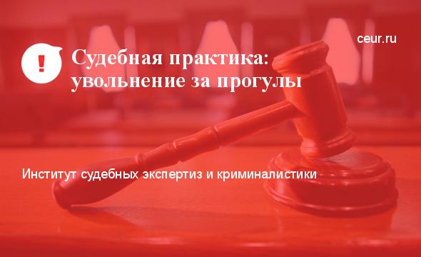 Увольнение работника за прогул без уважительных причин судебная практика